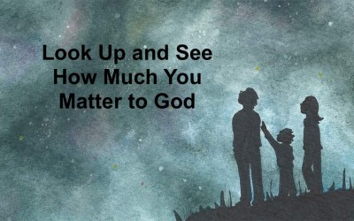Look Up and See How Much You Matter to God