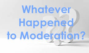 What Ever Happened to Moderation?