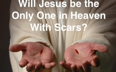 Will Jesus Be the Only One in Heaven With Scars?