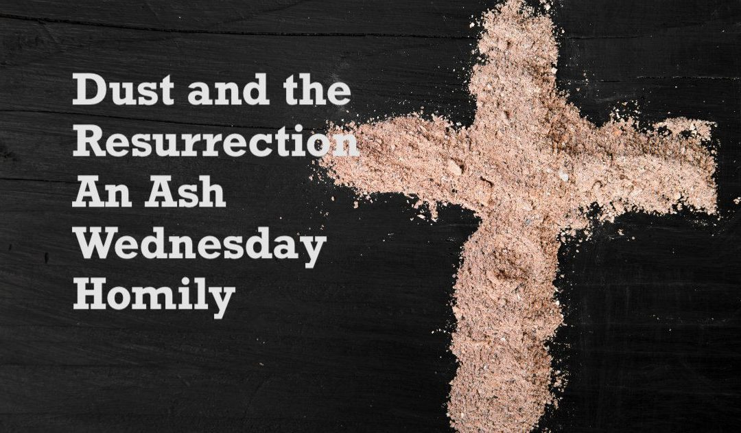 Dust and the Resurrection – An Ash Wednesday Homily