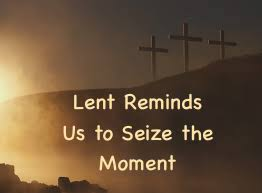 Lent Reminds Us to Seize the Moment