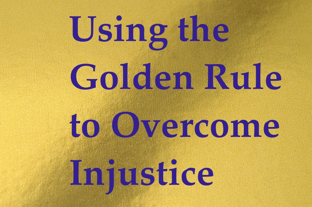 Using the Golden Rule to Overcome Injustice
