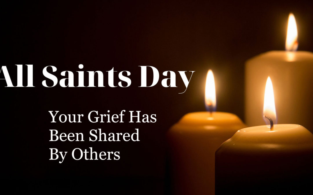 Your Grief Has Been Shared By Others –  All Saints Day